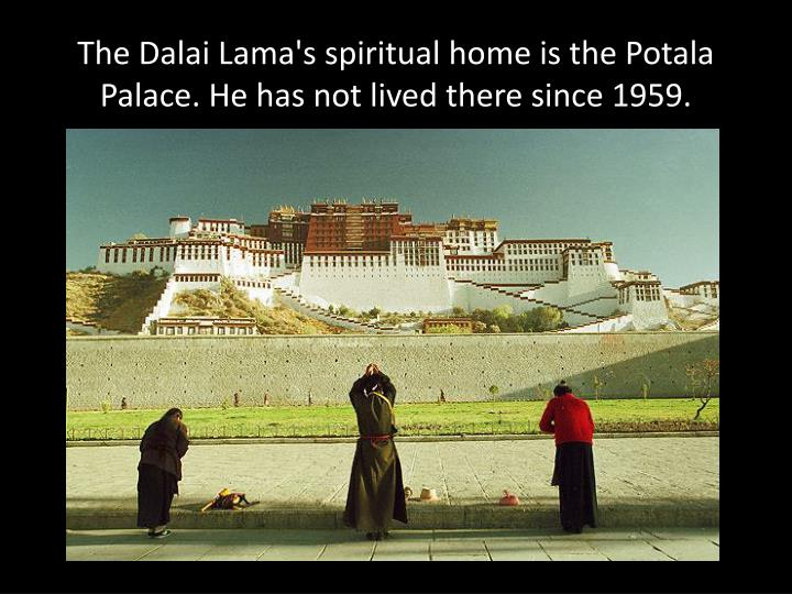 The Dalai Lama's spiritual home is the Potala Palace. He has not lived there since 1959.