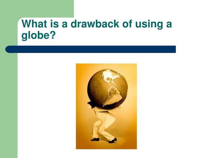 What is a drawback of using a globe?