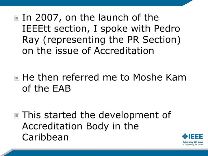 In 2007, on the launch of the IEEEtt section, I spoke with Pedro Ray (representing the PR Section) on the issue of Accreditation