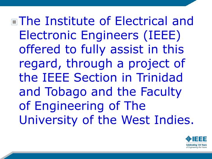 The Institute of Electrical and Electronic Engineers (IEEE) offered to fully assist in this regard, through a project of the IEEE Section in Trinidad and Tobago and the Faculty of Engineering of The University of the West Indies.