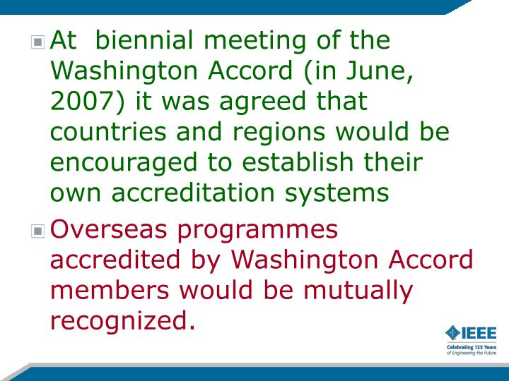 At  biennial meeting of the Washington Accord (in June, 2007) it was agreed that countries and regions would be encouraged to establish their own accreditation systems