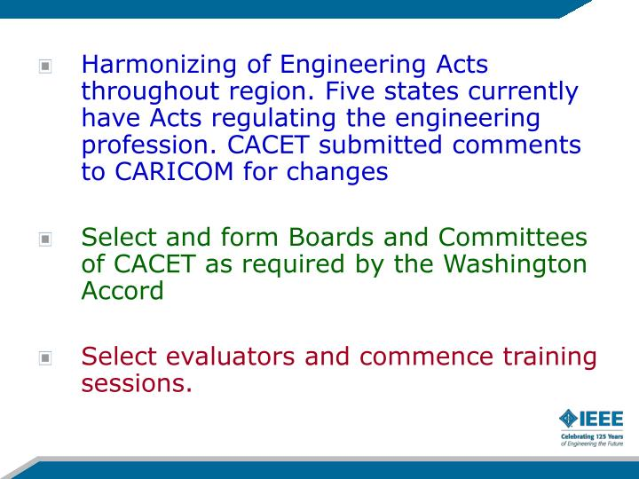Harmonizing of Engineering Acts throughout region. Five states currently have Acts regulating the engineering profession. CACET submitted comments to CARICOM for changes