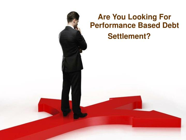 Are You Looking For Performance Based Debt Settlement?