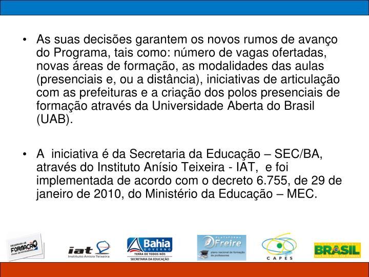 As suas decisões garantem os novos rumos de avanço do Programa, tais como: número de vagas ofertadas, novas áreas de formação, as modalidades das aulas (presenciais e, ou a distância), iniciativas de articulação com as prefeituras e a criação dos polos presenciais de formação através da Universidade Aberta do Brasil (UAB).