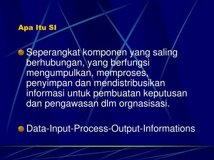 Seperangkat komponen yang saling berhubungan, yang berfungsi mengumpulkan, memproses, penyimpan dan mendistribusikan informasi untuk pembuatan keputusan dan pengawasan dlm orgnasisasi.