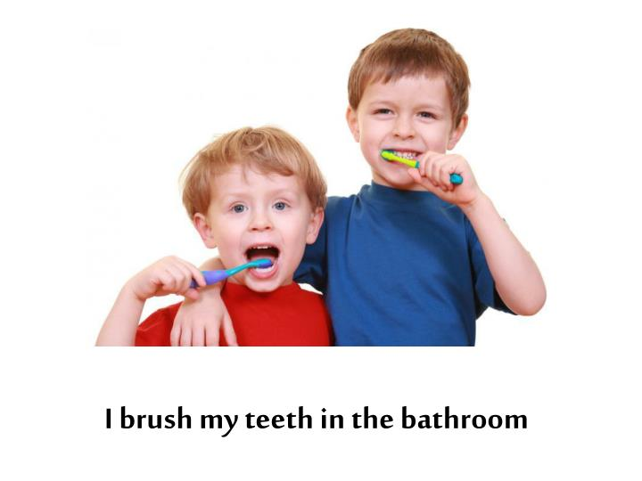 I brush my teeth in the bathroom