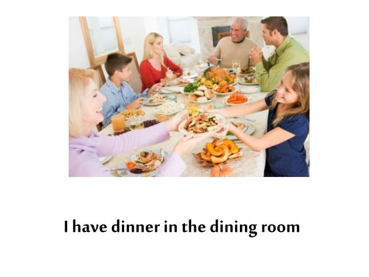 I have dinner in the dining room