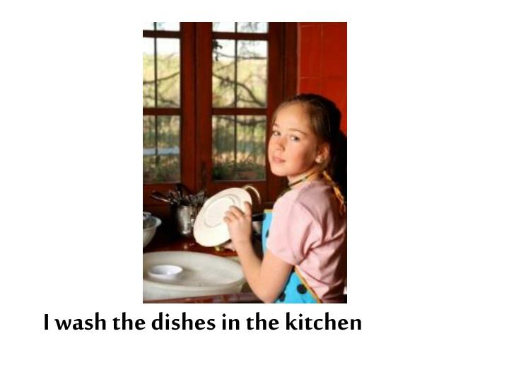 I wash the dishes in the kitchen