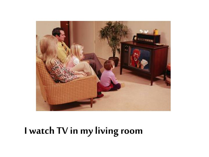 I watch TV in my living room