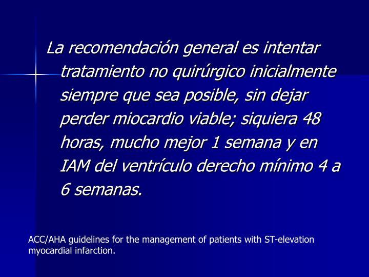 La recomendación general es intentar tratamiento no quirúrgico inicialmente siempre que sea posible, sin dejar perder miocardio viable; siquiera 48 horas, mucho mejor 1 semana y en IAM del ventrículo derecho mínimo 4 a 6 semanas.
