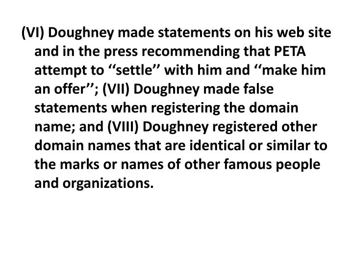 (VI) Doughney made statements on his web site and in the press recommending that PETA attempt to ''settle'' with him and ''make him an offer''; (VII) Doughney made false statements when registering the domain name; and (VIII) Doughney registered other domain names that are identical or similar to the marks or names of other famous people and organizations.