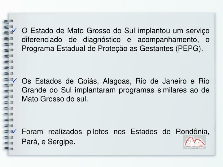 O Estado de Mato Grosso do Sul implantou um serviço diferenciado de diagnóstico e acompanhamento, o Programa Estadual de Proteção as Gestantes (PEPG).