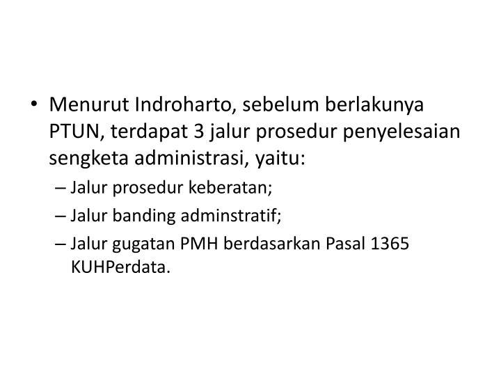 Menurut Indroharto, sebelum berlakunya PTUN, terdapat 3 jalur prosedur penyelesaian sengketa administrasi, yaitu: