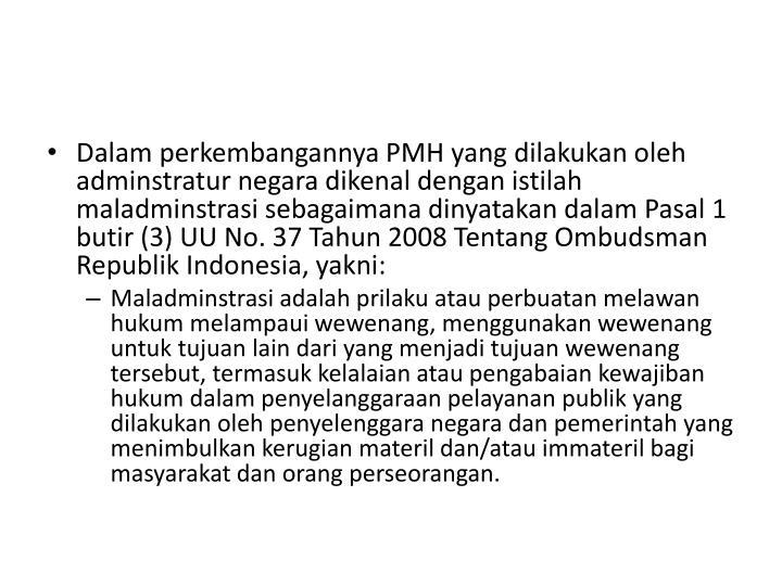 Dalam perkembangannya PMH yang dilakukan oleh adminstratur negara dikenal dengan istilah maladminstrasi sebagaimana dinyatakan dalam Pasal 1 butir (3) UU No. 37 Tahun 2008 Tentang Ombudsman Republik Indonesia, yakni: