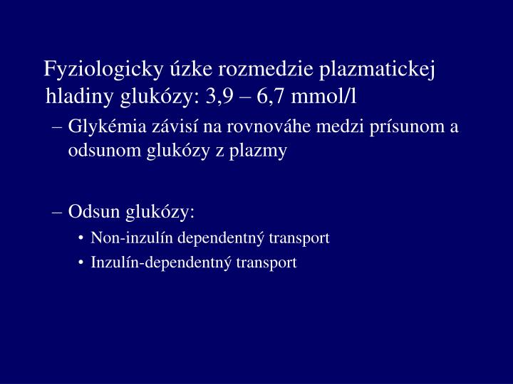 Fyziologicky úzke rozmedzie plazmatickej hladiny glukózy: 3,9 – 6,7 mmol/l