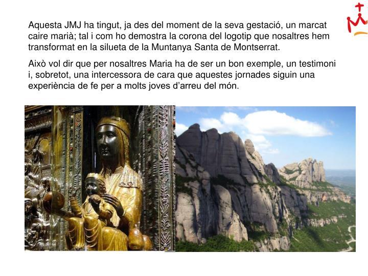 Aquesta JMJ ha tingut, ja des del moment de la seva gestació, un marcat caire marià; tal i com ho demostra la corona del logotip que nosaltres hem transformat en la silueta de la Muntanya Santa de Montserrat.