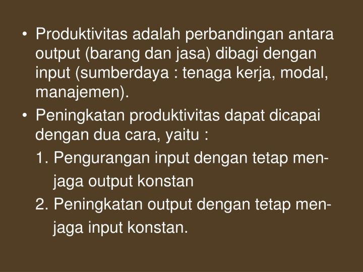 Produktivitas adalah perbandingan antara output (barang dan jasa) dibagi dengan input (sumberdaya : tenaga kerja, modal, manajemen).