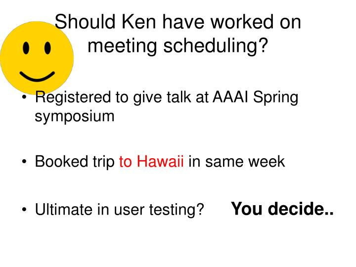 Should Ken have worked on meeting scheduling?