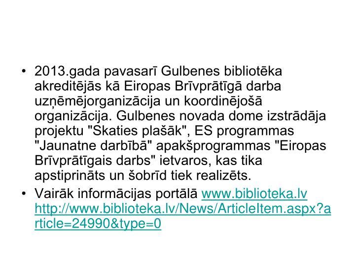 """2013.gada pavasarī Gulbenes bibliotēka akreditējās kā Eiropas Brīvprātīgā darba uzņēmējorganizācija un koordinējošā organizācija. Gulbenes novada dome izstrādāja projektu """"Skaties plašāk"""", ES programmas """"Jaunatne darbībā"""" apakšprogrammas """"Eiropas Brīvprātīgais darbs"""" ietvaros, kas tika apstiprināts un šobrīd tiek realizēts."""