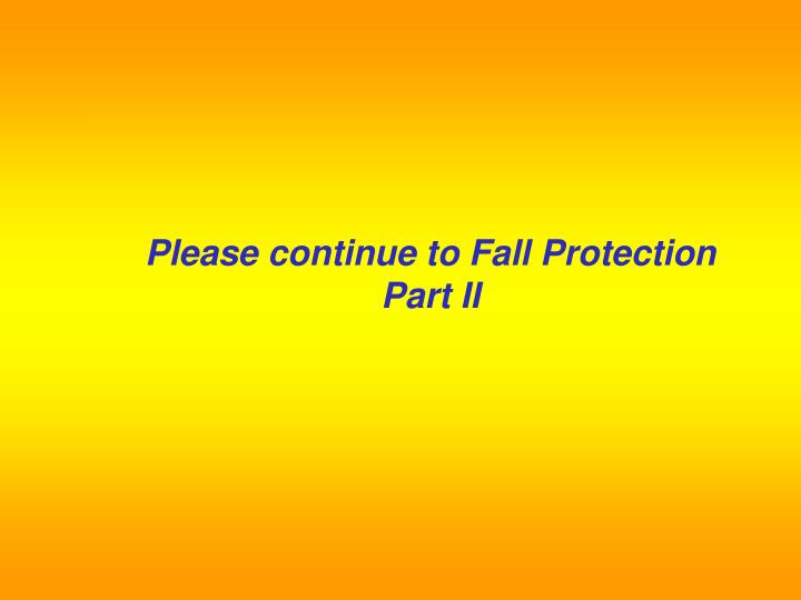 Please continue to Fall Protection Part II