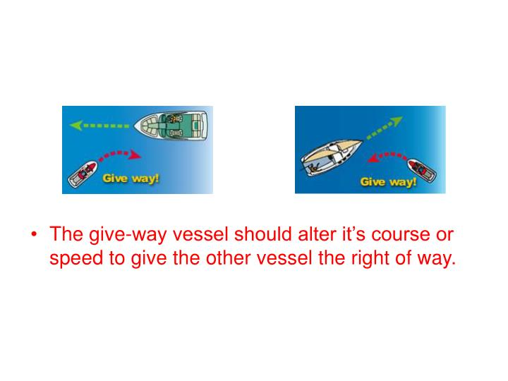 The give-way vessel should alter it's course or speed to give the other vessel the right of way.