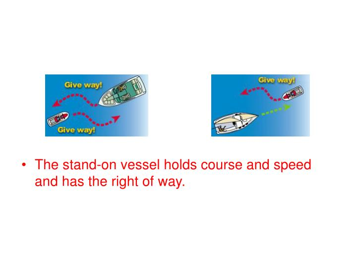 The stand-on vessel holds course and speed and has the right of way.