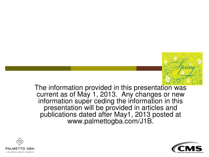 The information provided in this presentation was current as of May 1, 2013.  Any changes or new inf...