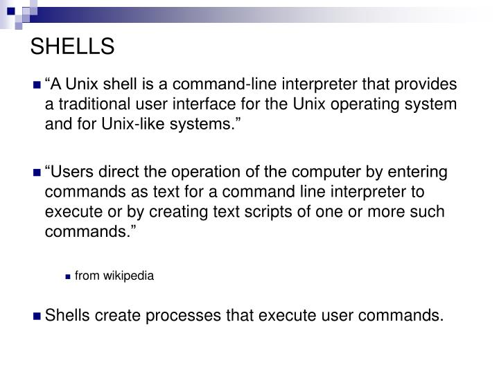 """A Unix shell is a command-line interpreter that provides a traditional user interface for the Unix operating system and for Unix-like systems."""