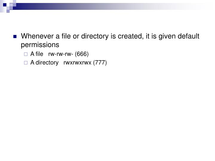Whenever a file or directory is created, it is given default permissions