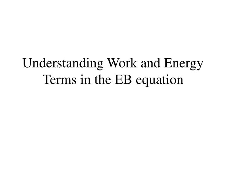 Understanding Work and Energy Terms in the EB equation