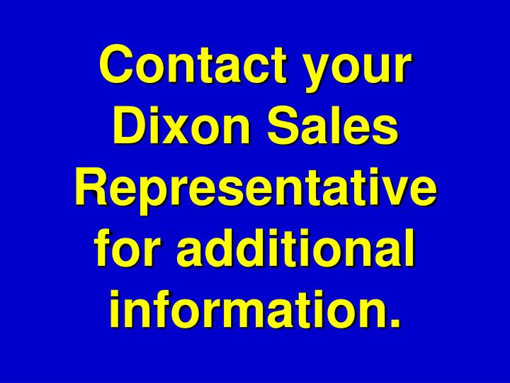 Contact your Dixon Sales Representative for additional information.