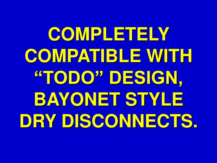 "COMPLETELY COMPATIBLE WITH ""TODO"" DESIGN, BAYONET STYLE DRY DISCONNECTS."