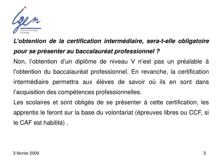 L'obtention de la certification intermédiaire, sera-t-elle obligatoire pour se présenter au baccalauréat professionnel ?