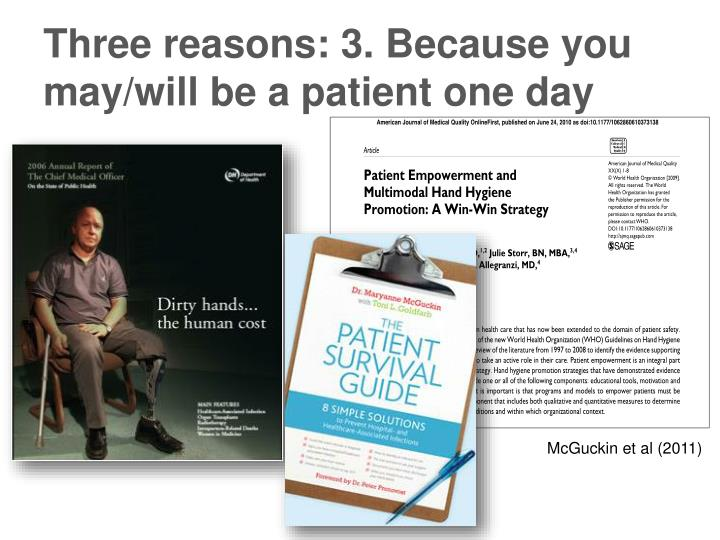 Three reasons: 3. Because you may/will be a patient one day