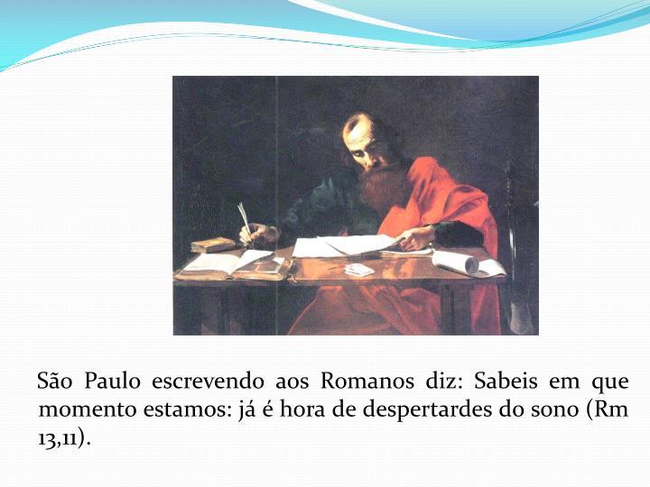 São Paulo escrevendo aos Romanos diz: Sabeis em que momento estamos: já é hora de despertardes do sono (Rm 13,11).