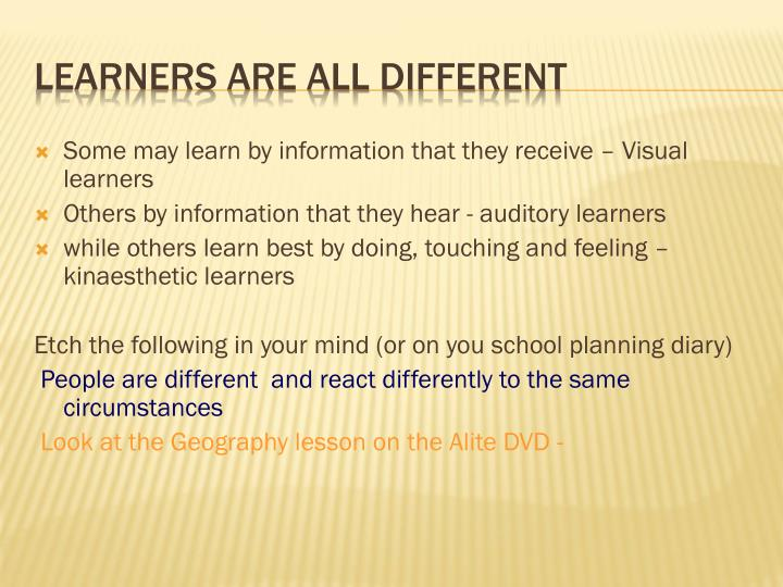 Some may learn by information that they receive – Visual learners