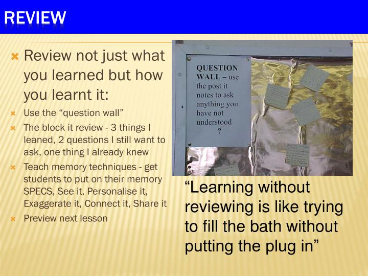 Review not just what you learned but how you learnt it: