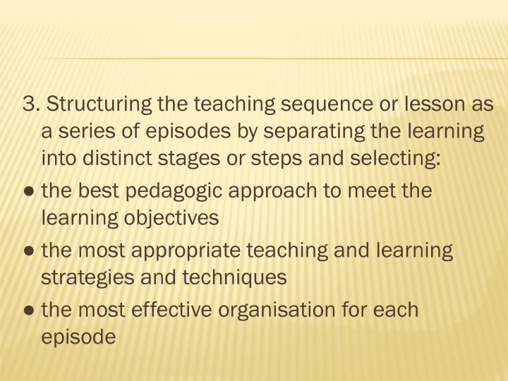 3. Structuring the teaching sequence or lesson as a series of episodes by separating the learning into distinct stages or steps and selecting: