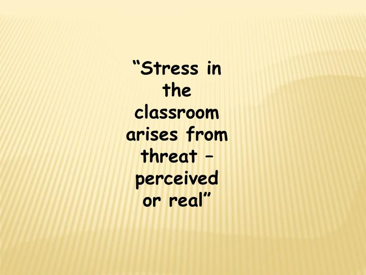 """Stress in the classroom arises from threat – perceived or real"""
