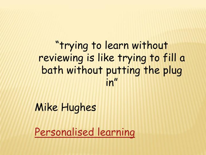 """trying to learn without reviewing is like trying to fill a bath without putting the plug in"""