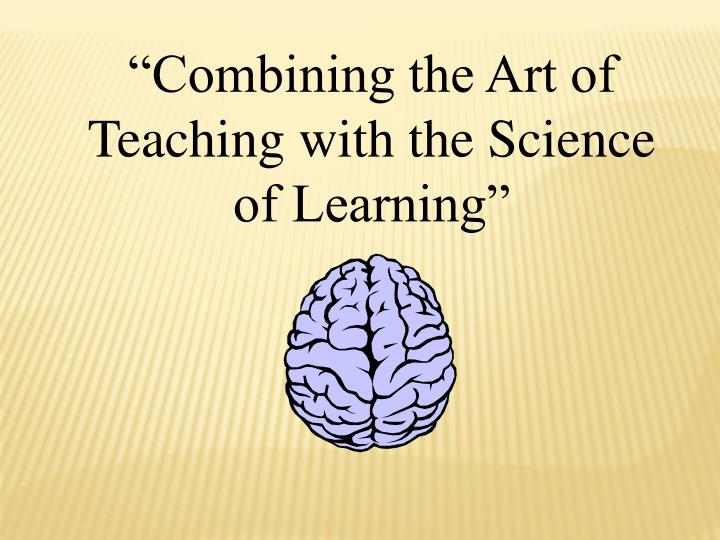 """Combining the Art of Teaching with the Science of Learning"""