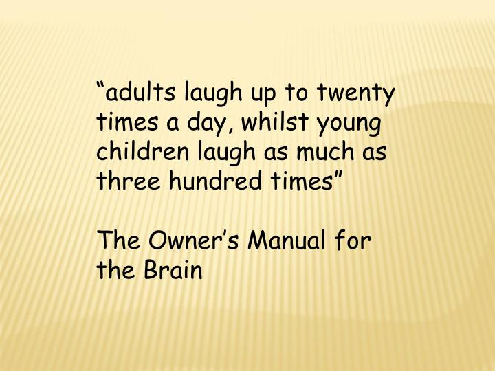 """adults laugh up to twenty times a day, whilst young children laugh as much as three hundred times"""