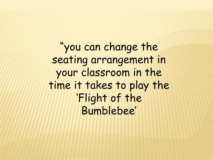 """you can change the seating arrangement in your classroom in the time it takes to play the 'Flight of the Bumblebee'"