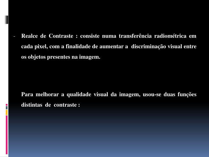 Realce de Contraste : consiste numa transferência radiométrica em cada pixel, com a finalidade de aumentar a  discriminação visual entre os objetos presentes na imagem.