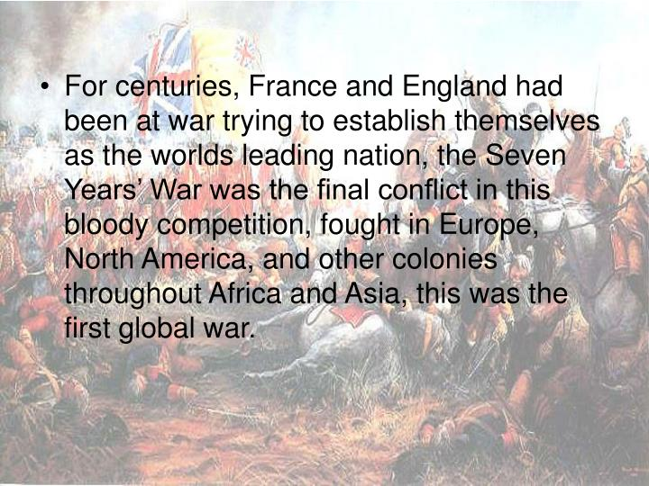 For centuries, France and England had been at war trying to establish themselves as the worlds leading nation, the Seven Years' War was the final conflict in this bloody competition, fought in Europe, North America, and other colonies throughout Africa and Asia, this was the first global war.