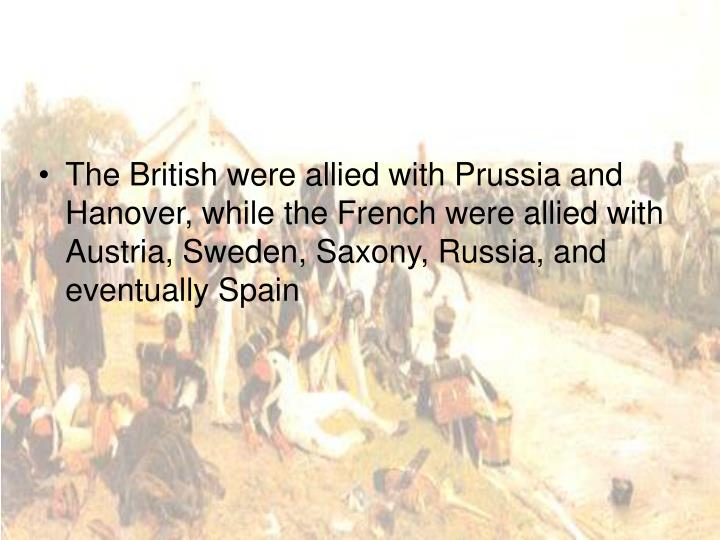 The British were allied with Prussia and Hanover, while the French were allied with Austria, Sweden, Saxony, Russia, and eventually Spain