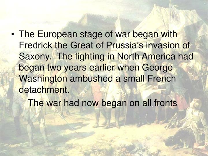 The European stage of war began with Fredrick the Great of Prussia's invasion of Saxony.  The fighting in North America had began two years earlier when George Washington ambushed a small French detachment.