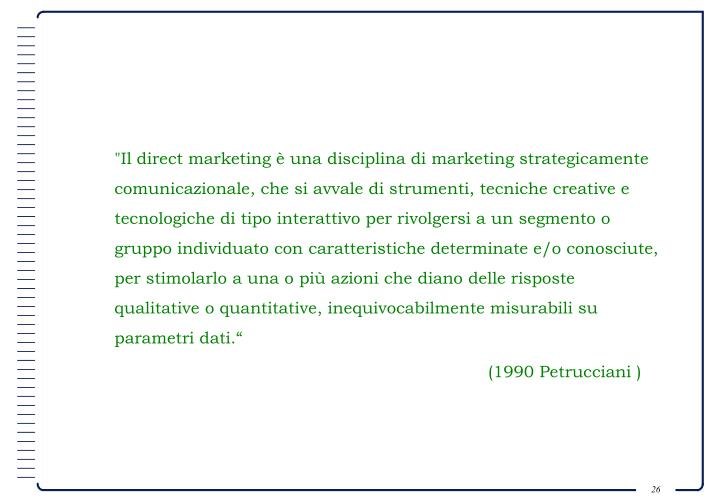 """""""Il direct marketing è una disciplina di marketing strategicamente comunicazionale, che si avvale di strumenti, tecniche creative e tecnologiche di tipo interattivo per rivolgersi a un segmento o gruppo individuato con caratteristiche determinate e/o conosciute, per stimolarlo a una o più azioni che diano delle risposte qualitative o quantitative, inequivocabilmente misurabili su parametri dati."""""""