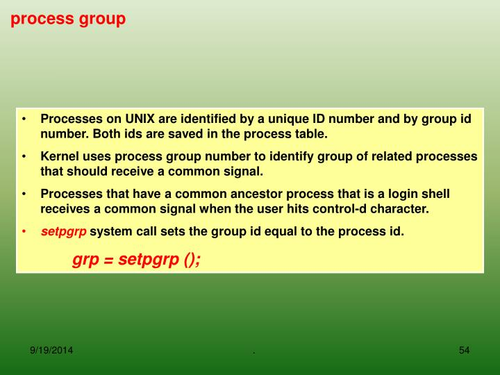 Processes on UNIX are identified by a unique ID number and by group id number. Both ids are saved in the process table.