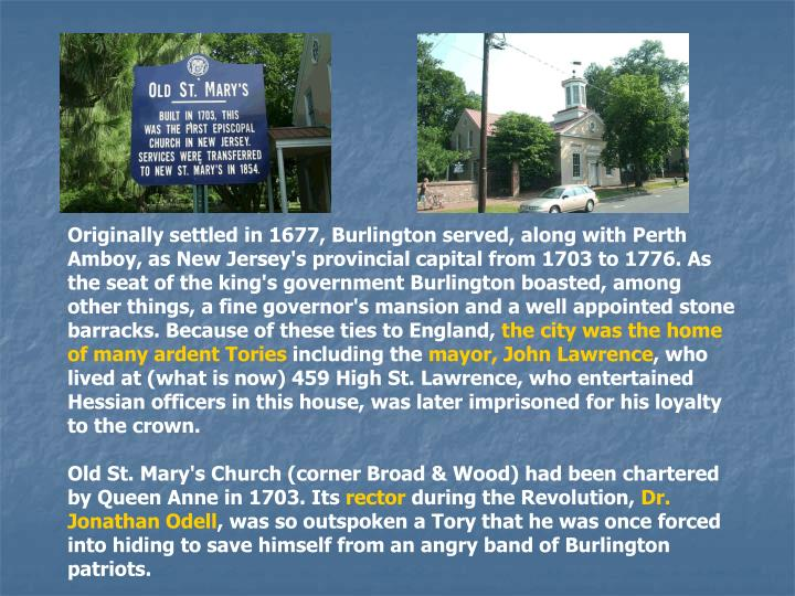 Originally settled in 1677, Burlington served, along with Perth Amboy, as New Jersey's provincial capital from 1703 to 1776. As the seat of the king's government Burlington boasted, among other things, a fine governor's mansion and a well appointed stone barracks. Because of these ties to England,